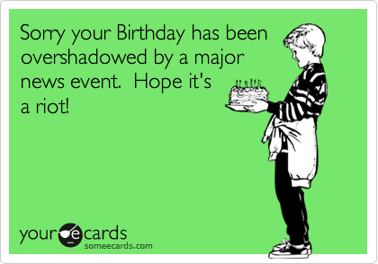 Sorry your Birthday has been overshadowed by a major news event.  Hope it's a riot!