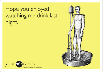 Hope you enjoyed watching me drink last night.