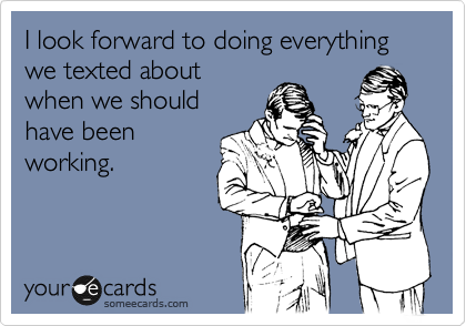 I look forward to doing everything we texted about when we should have been working.
