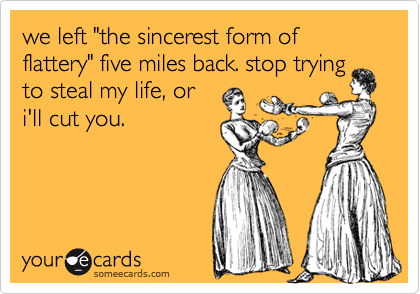 """we left """"the sincerest form of flattery"""" five miles back. stop trying to steal my life, or i'll cut you."""