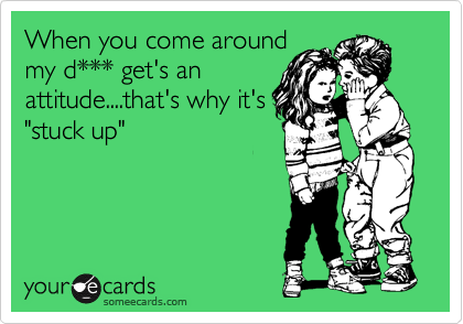 """When you come around my d*** get's an attitude....that's why it's """"stuck up"""""""