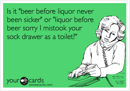 """Is it """"beer before liquor never been sicker"""" or """"liquor before beer sorry I mistook your sock drawer as a toilet?"""""""