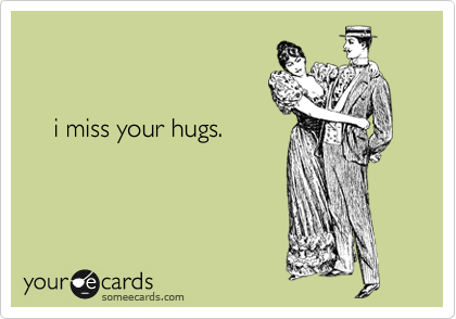 i miss your hugs.
