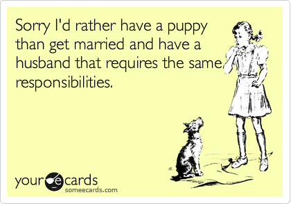 Sorry I'd rather have a puppy than get married and have a husband that requires the same responsibilities.