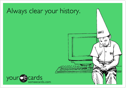 Always clear your history.