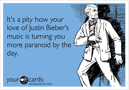 It's a pity how your love of Justin Bieber's  music is turning you more paranoid by the day.