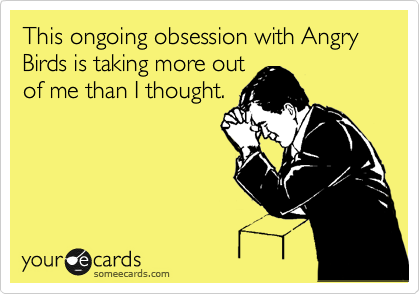 This ongoing obsession with Angry Birds is taking more out  of me than I thought.