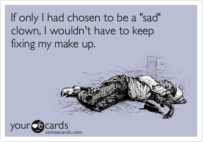 """If only I had chosen to be a """"sad"""" clown, I wouldn't have to keep fixing my make up."""