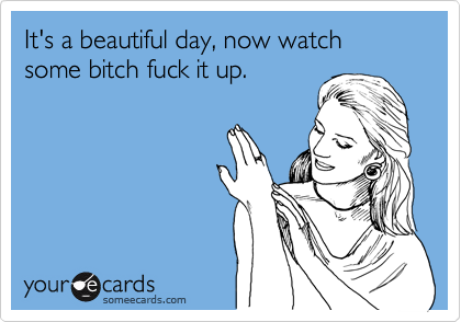It's a beautiful day, now watch some bitch fuck it up.