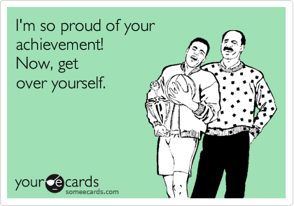 I'm so proud of your achievement!  Now, get over yourself.
