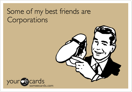 Some of my best friends are Corporations