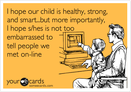 I hope our child is healthy, strong, and smart...but more importantly, I hope s/hes is not too embarrassed to tell people we  met on-line