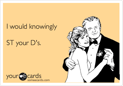 I would knowingly    ST your D's.