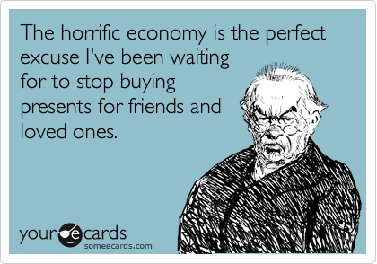 The horrific economy is the perfect excuse I've been waiting  for to stop buying presents for friends and     loved ones.