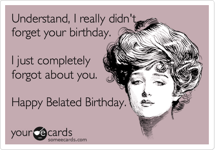 Understand, I really didn't  forget your birthday.   I just completely forgot about you.   Happy Belated Birthday.