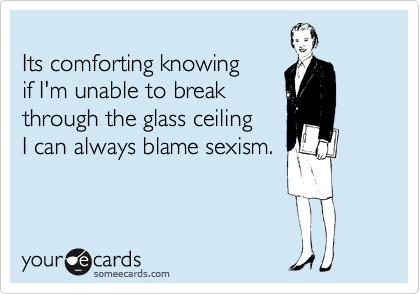Its comforting knowing if I'm unable to break through the glass ceiling  I can always blame sexism.