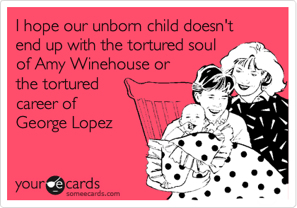I hope our unborn child doesn't end up with the tortured soul of Amy Winehouse or the tortured  career of  George Lopez