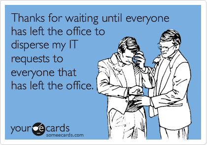 Thanks for waiting until everyone has left the office to disperse my IT requests to everyone that has left the office.