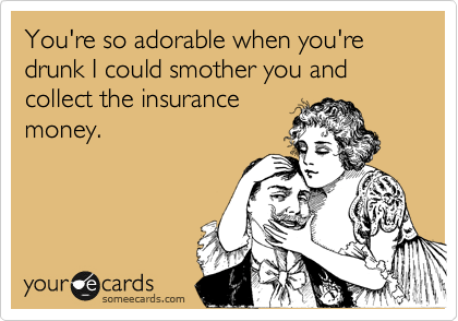 You're so adorable when you're drunk I could smother you and collect the insurance money.