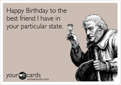 Happy Birthday to the best friend I have in your particular state.