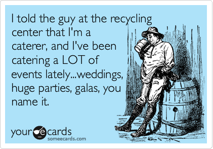 I told the guy at the recycling center that I'm a caterer, and I've been catering a LOT of events lately...weddings, huge parties, galas, you name it.