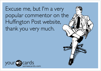 Excuse me, but I'm a very popular commentor on the Huffington Post website, thank you very much.