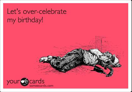 Let's over-celebrate  my birthday!
