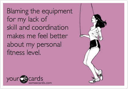 Blaming the equipment  for my lack of  skill and coordination makes me feel better about my personal fitness level.