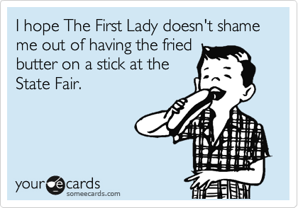 I hope The First Lady doesn't shame me out of having the fried butter on a stick at the State Fair.