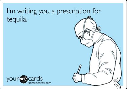 I'm writing you a prescription for tequila.
