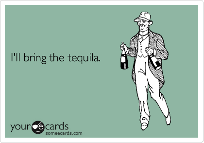 I'll bring the tequila.