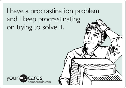 I have a procrastination problem and I keep procrastinating on trying to solve it.