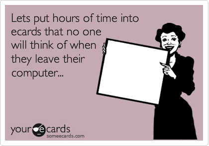 Lets put hours of time into ecards that no one will think of when they leave their computer...