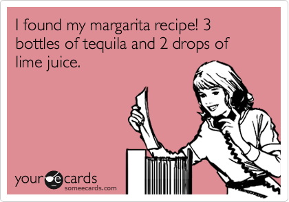 I found my margarita recipe! 3 bottles of tequila and 2 drops of lime juice.