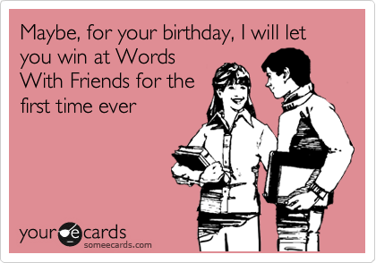 Maybe, for your birthday, I will let you win at Words With Friends for the first time ever