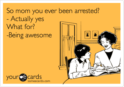 So mom you ever been arrested? - Actually yes What for? -Being awesome