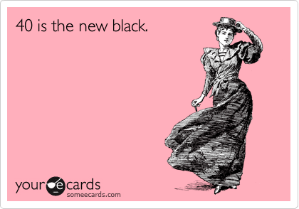 40 is the new black.