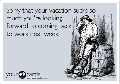 Sorry that your vacation sucks so much you're looking forward to coming back to work next week.
