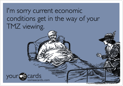 I'm sorry current economic conditions get in the way of your TMZ viewing.