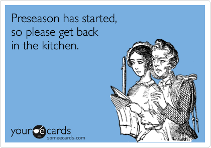 Preseason has started,  so please get back  in the kitchen.