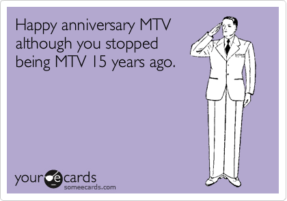 Happy anniversary MTV although you stopped being MTV 15 years ago.