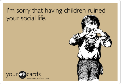 I'm sorry that having children ruined your social life.