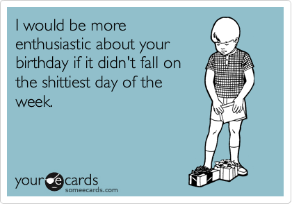 I would be more enthusiastic about your birthday if it didn't fall on the shittiest day of the week.