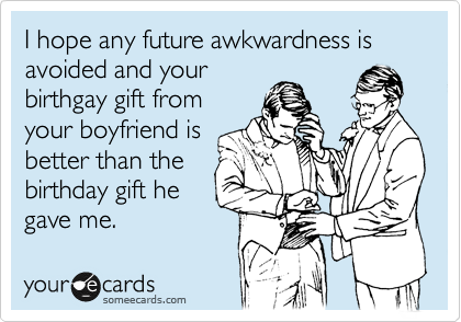 I hope any future awkwardness is avoided and your birthgay gift from your boyfriend is better than the birthday gift he gave me.