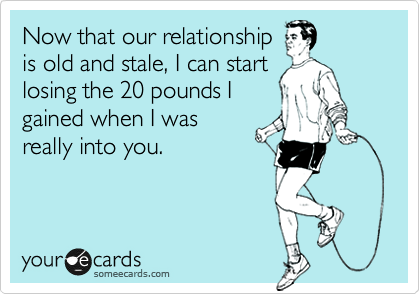 Now that our relationship is old and stale, I can start losing the 20 pounds I gained when I was really into you.