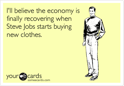 I'll believe the economy is finally recovering when Steve Jobs starts buying new clothes.