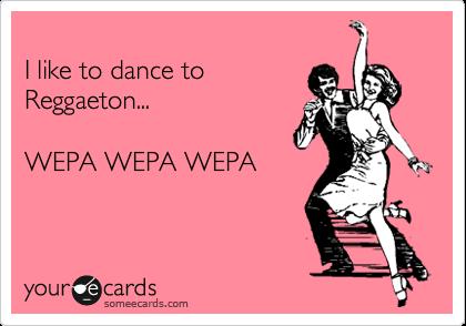 I like to dance to  Reggaeton...  WEPA WEPA WEPA