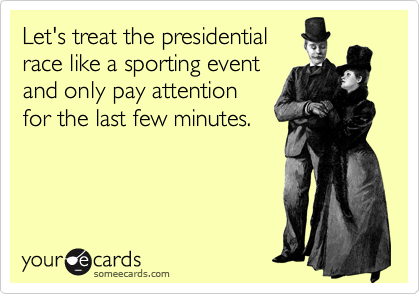 Let's treat the presidential race like a sporting event and only pay attention for the last few minutes.