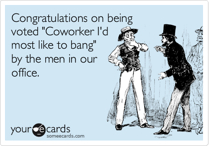 """Congratulations on being voted """"Coworker I'd most like to bang"""" by the men in our office."""