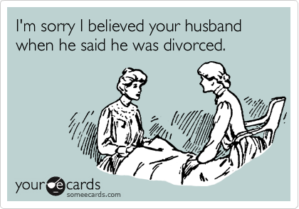 I'm sorry I believed your husband when he said he was divorced.